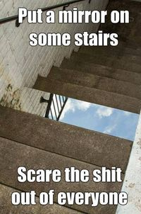 :mirror on some stairs. This would be hysterical.