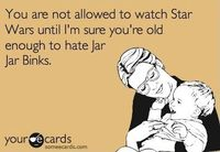 Lol one of my teachers at school worked on Star Wars and said that if you are older than 14 when you saw the movie you hate Jar Jar if you are younger you love him.